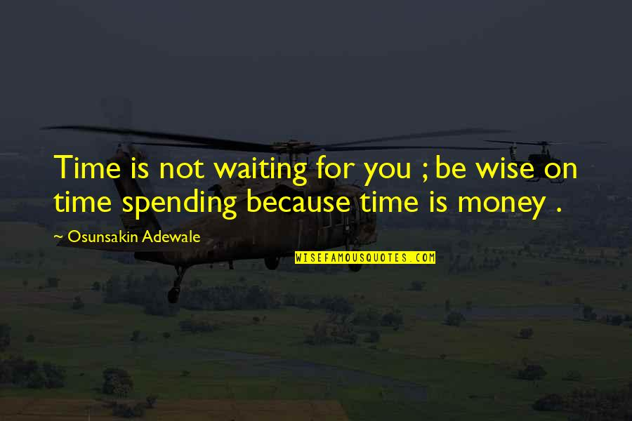 Spending Time You Quotes By Osunsakin Adewale: Time is not waiting for you ; be