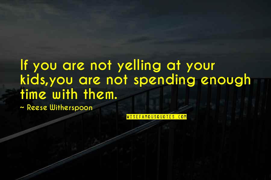 Spending Time You Quotes By Reese Witherspoon: If you are not yelling at your kids,you