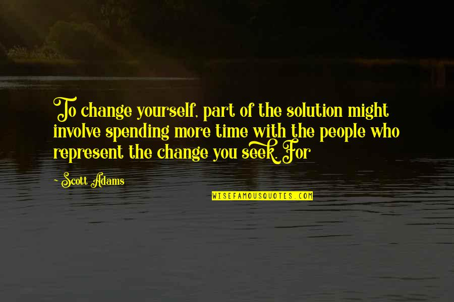 Spending Time You Quotes By Scott Adams: To change yourself, part of the solution might