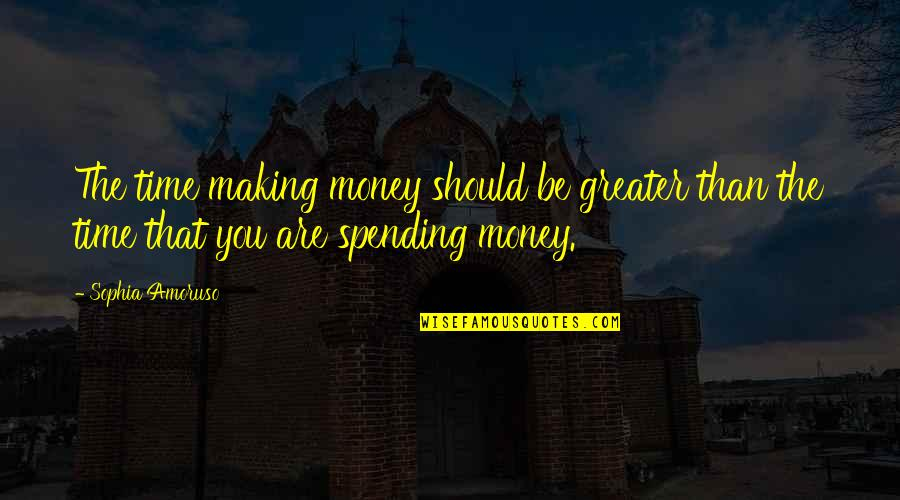 Spending Time You Quotes By Sophia Amoruso: The time making money should be greater than