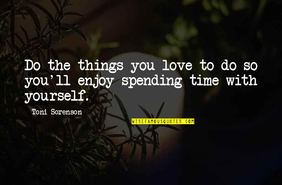 Spending Time You Quotes By Toni Sorenson: Do the things you love to do so