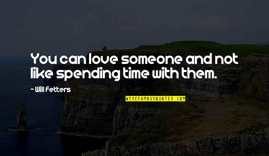 Spending Time You Quotes By Will Fetters: You can love someone and not like spending