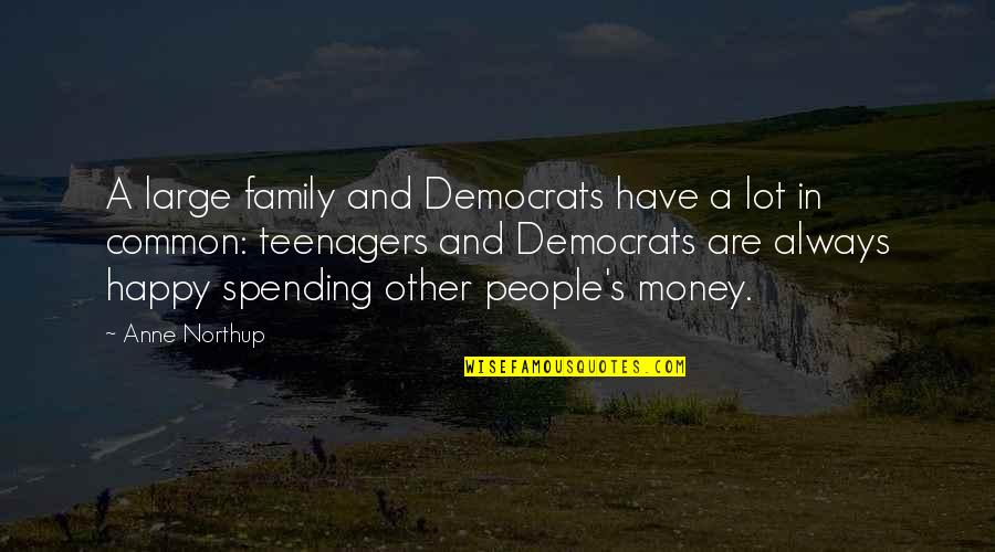 Spending Too Much Money Quotes By Anne Northup: A large family and Democrats have a lot