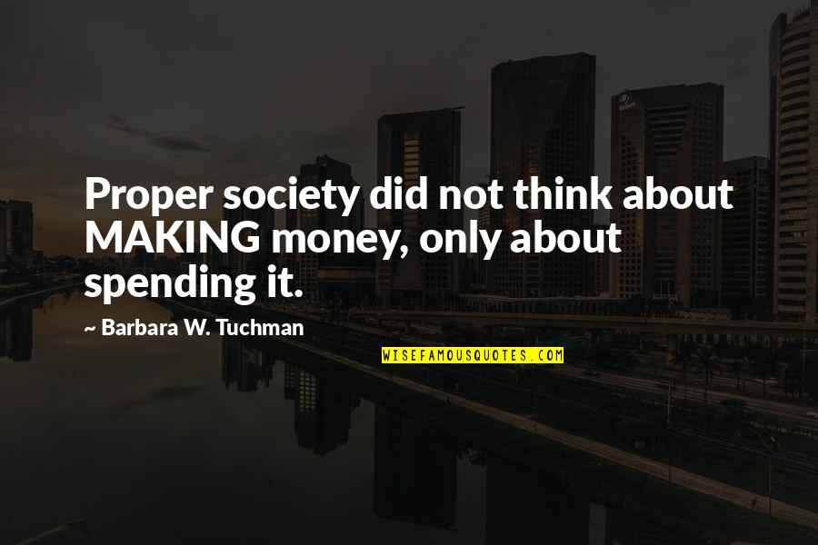 Spending Too Much Money Quotes By Barbara W. Tuchman: Proper society did not think about MAKING money,
