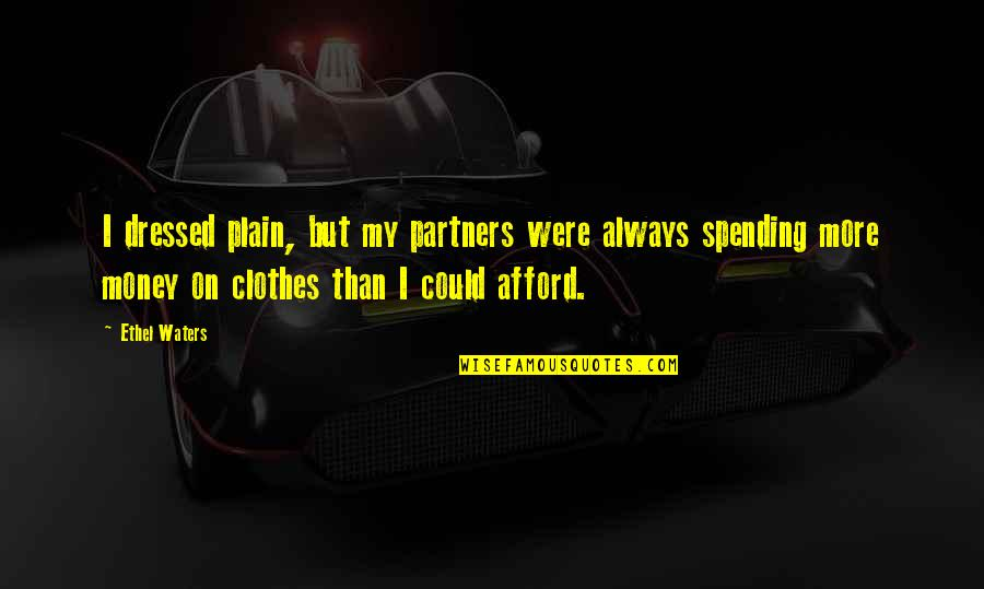 Spending Too Much Money Quotes By Ethel Waters: I dressed plain, but my partners were always
