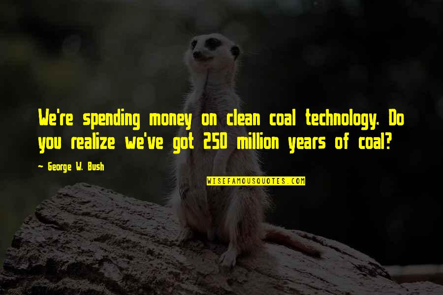 Spending Too Much Money Quotes By George W. Bush: We're spending money on clean coal technology. Do
