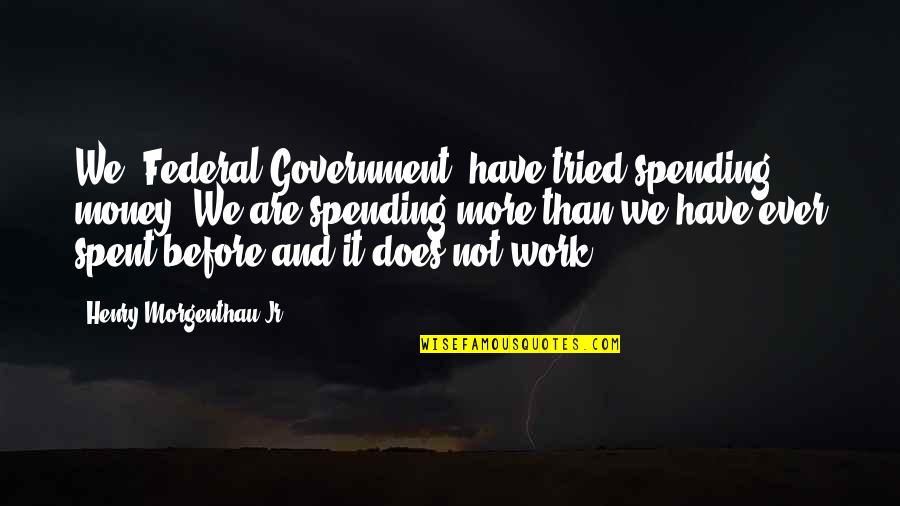 Spending Too Much Money Quotes By Henry Morgenthau Jr.: We [Federal Government] have tried spending money. We