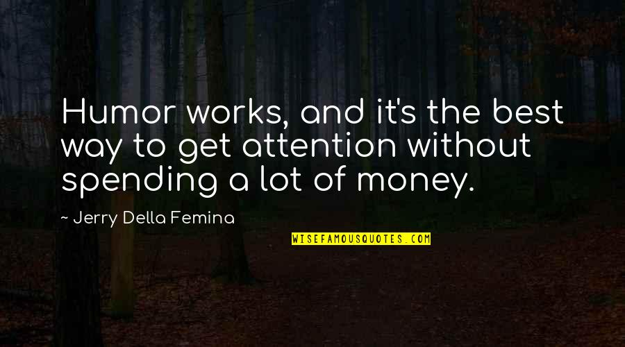 Spending Too Much Money Quotes By Jerry Della Femina: Humor works, and it's the best way to