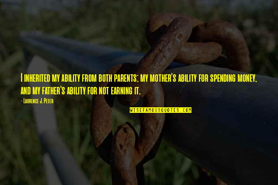 Spending Too Much Money Quotes By Laurence J. Peter: I inherited my ability from both parents; my