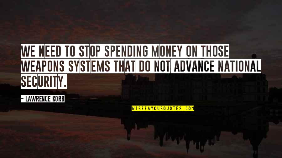 Spending Too Much Money Quotes By Lawrence Korb: We need to stop spending money on those