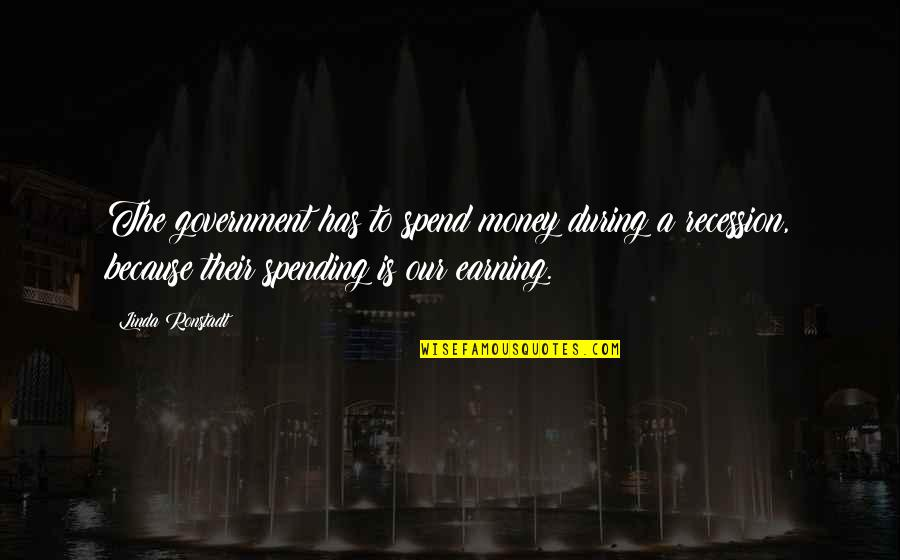 Spending Too Much Money Quotes By Linda Ronstadt: The government has to spend money during a