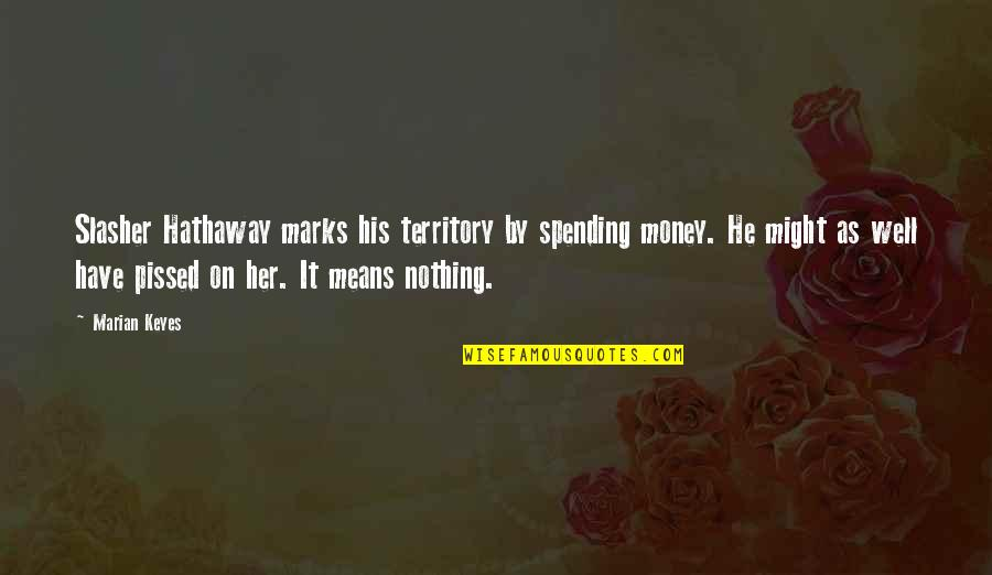 Spending Too Much Money Quotes By Marian Keyes: Slasher Hathaway marks his territory by spending money.