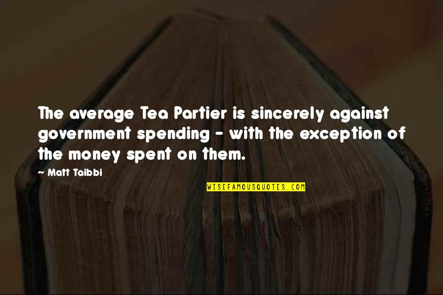 Spending Too Much Money Quotes By Matt Taibbi: The average Tea Partier is sincerely against government