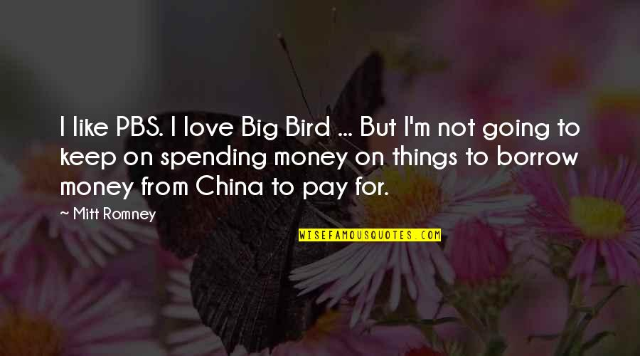 Spending Too Much Money Quotes By Mitt Romney: I like PBS. I love Big Bird ...