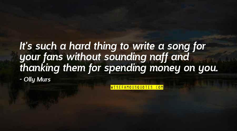 Spending Too Much Money Quotes By Olly Murs: It's such a hard thing to write a
