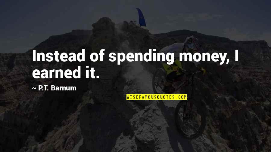 Spending Too Much Money Quotes By P.T. Barnum: Instead of spending money, I earned it.