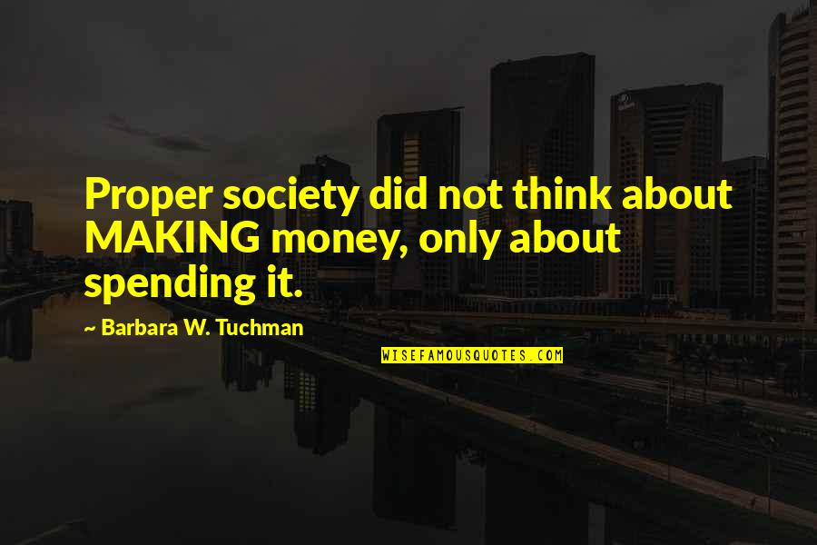 Spending Your Own Money Quotes By Barbara W. Tuchman: Proper society did not think about MAKING money,