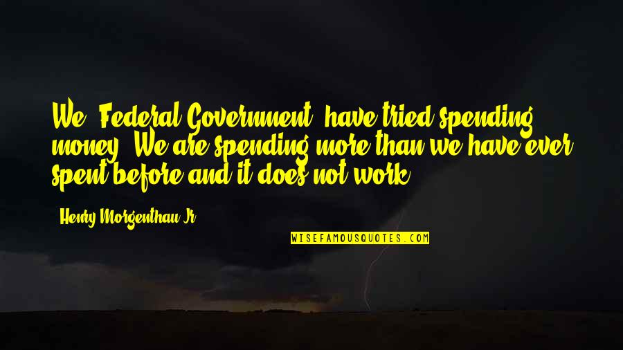 Spending Your Own Money Quotes By Henry Morgenthau Jr.: We [Federal Government] have tried spending money. We