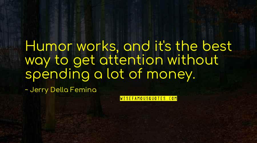 Spending Your Own Money Quotes By Jerry Della Femina: Humor works, and it's the best way to