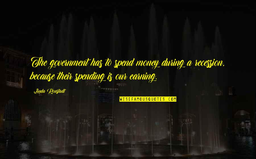 Spending Your Own Money Quotes By Linda Ronstadt: The government has to spend money during a