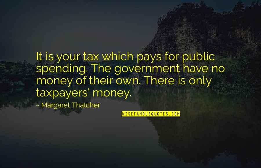 Spending Your Own Money Quotes By Margaret Thatcher: It is your tax which pays for public