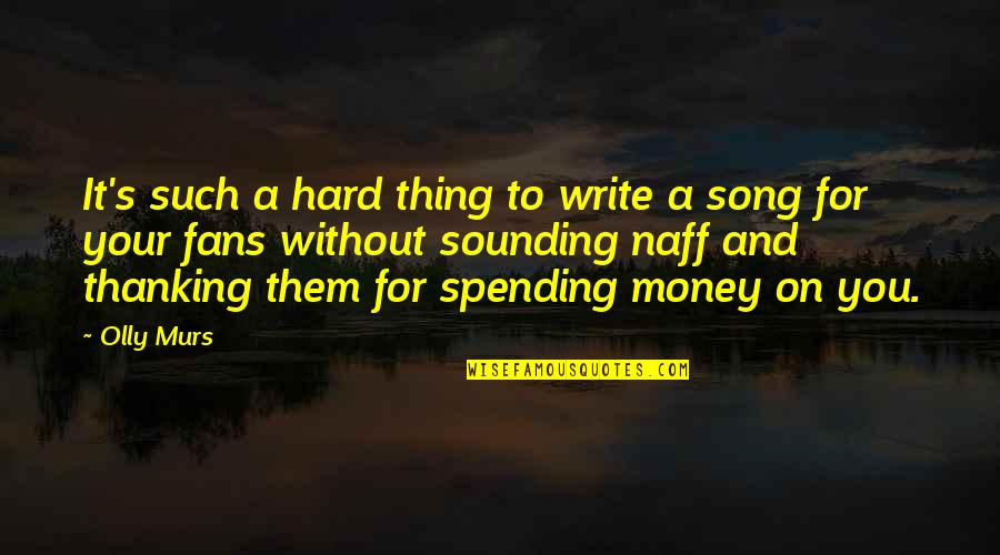 Spending Your Own Money Quotes By Olly Murs: It's such a hard thing to write a