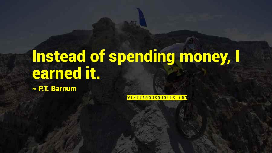 Spending Your Own Money Quotes By P.T. Barnum: Instead of spending money, I earned it.
