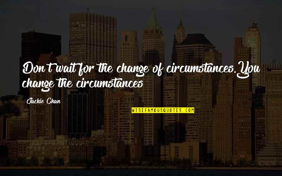 Speranta Moare Ultima Quotes By Jackie Chan: Don't wait for the change of circumstances.You change