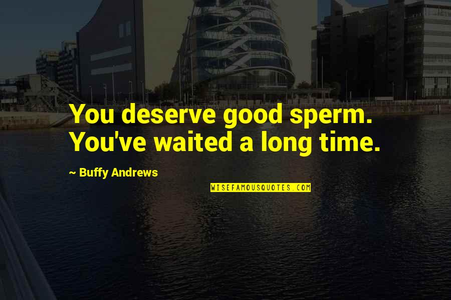 Sperm Quotes By Buffy Andrews: You deserve good sperm. You've waited a long