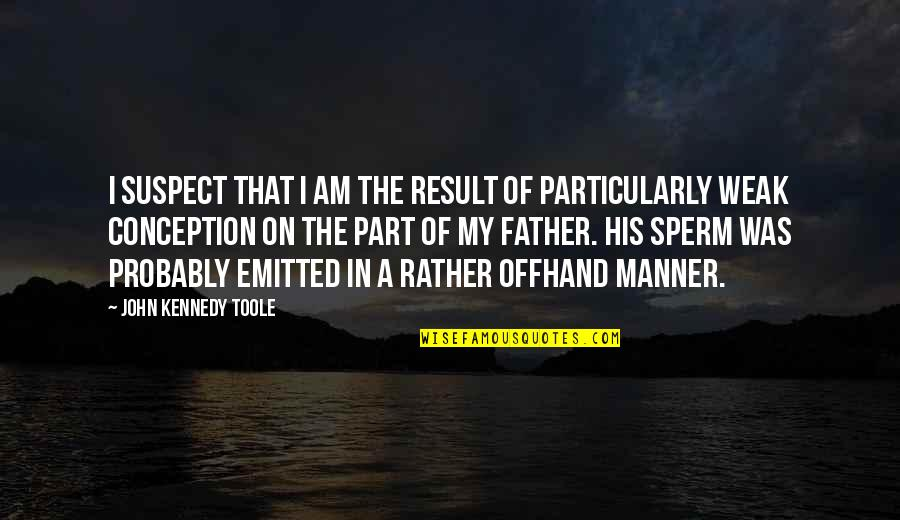 Sperm Quotes By John Kennedy Toole: I suspect that I am the result of