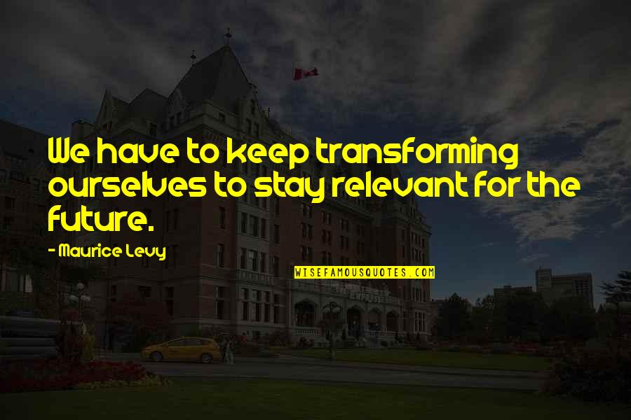 Spetuna Quotes By Maurice Levy: We have to keep transforming ourselves to stay