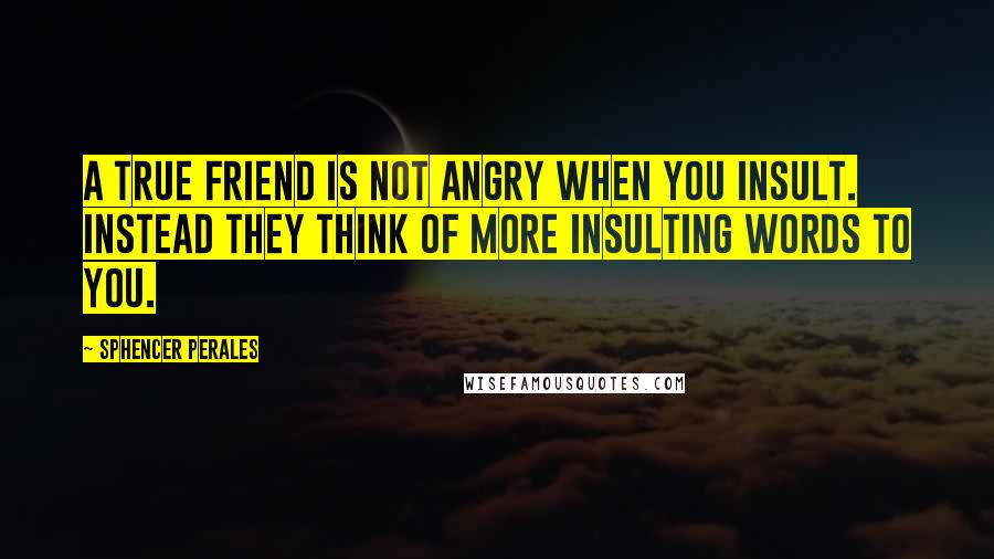 Sphencer Perales quotes: A true friend is not angry when you insult. Instead they think of more insulting words to you.