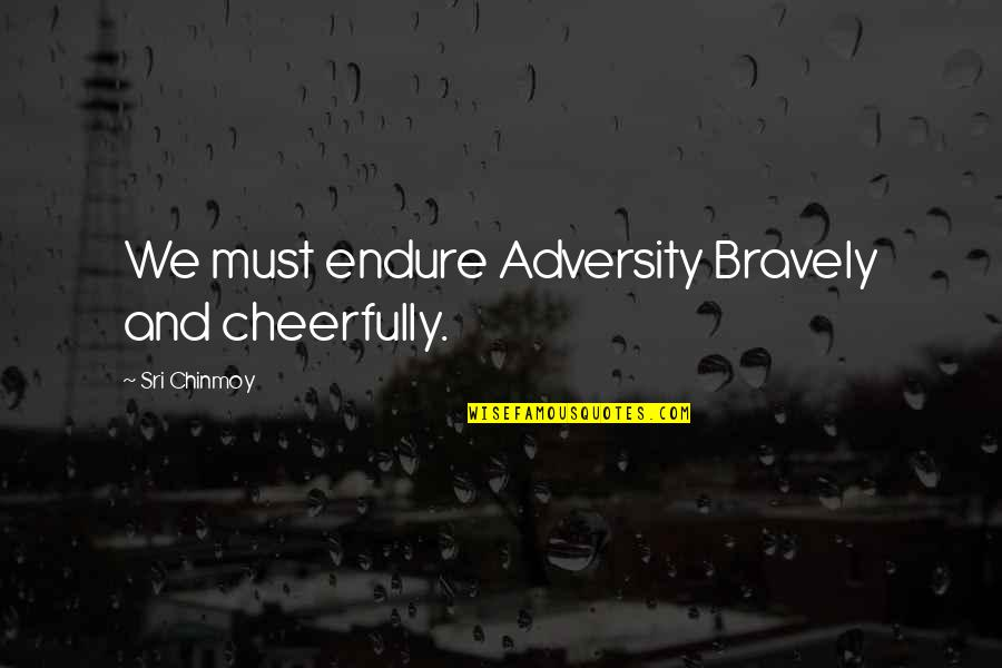 Spicoli Quotes By Sri Chinmoy: We must endure Adversity Bravely and cheerfully.