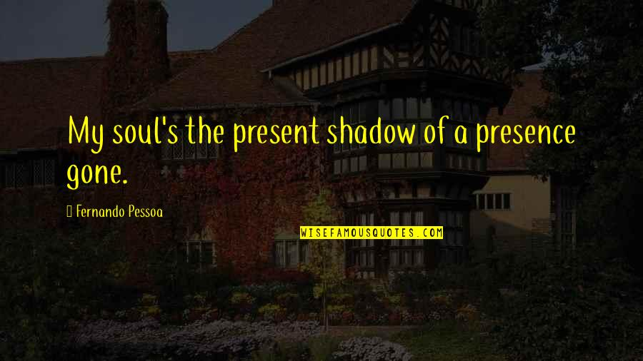 Spider Monkeys Quotes By Fernando Pessoa: My soul's the present shadow of a presence
