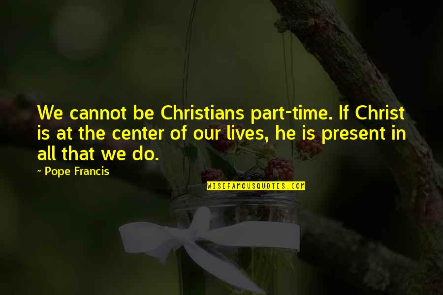 Spider Monkeys Quotes By Pope Francis: We cannot be Christians part-time. If Christ is