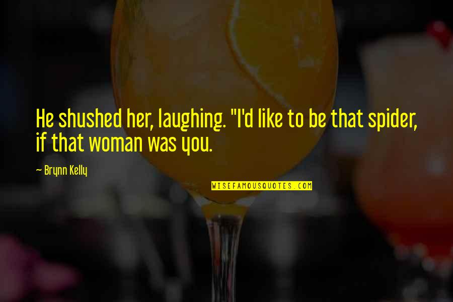 "Spider Quotes By Brynn Kelly: He shushed her, laughing. ""I'd like to be"