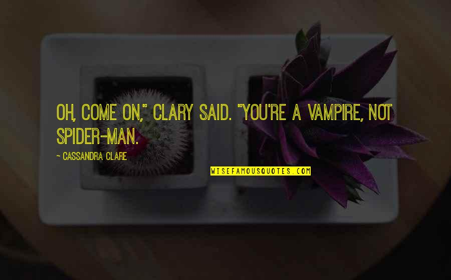 "Spider Quotes By Cassandra Clare: Oh, come on,"" Clary said. ""You're a vampire,"