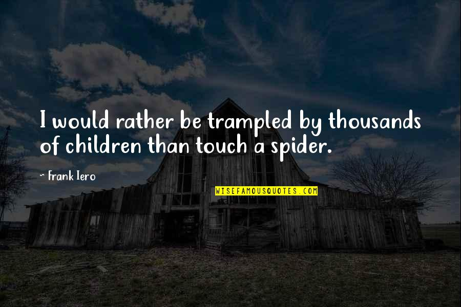 Spider Quotes By Frank Iero: I would rather be trampled by thousands of