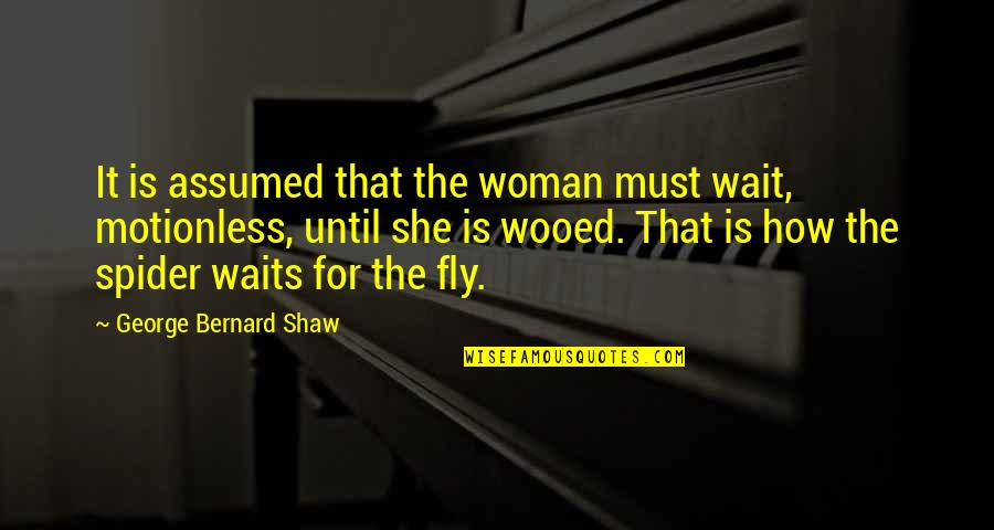 Spider Quotes By George Bernard Shaw: It is assumed that the woman must wait,