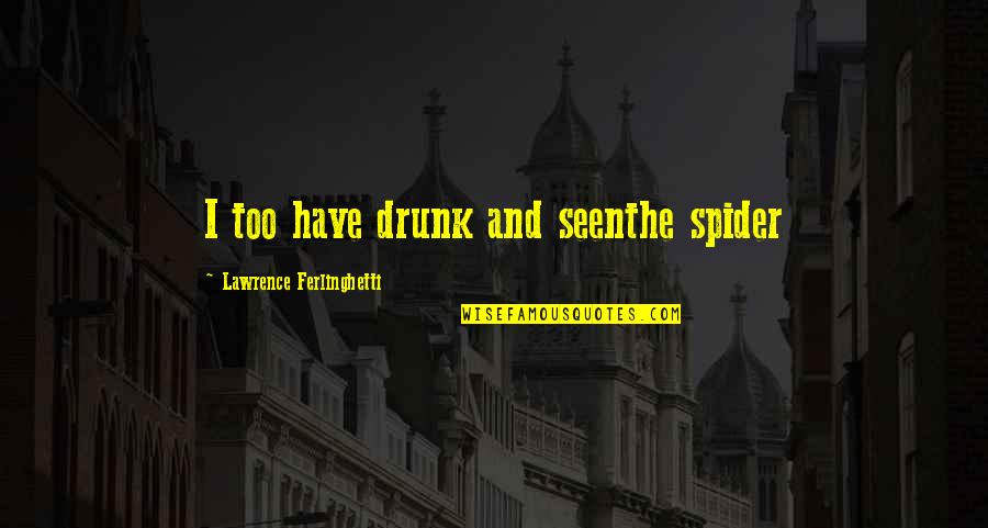 Spider Quotes By Lawrence Ferlinghetti: I too have drunk and seenthe spider