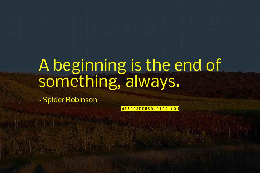 Spider Quotes By Spider Robinson: A beginning is the end of something, always.