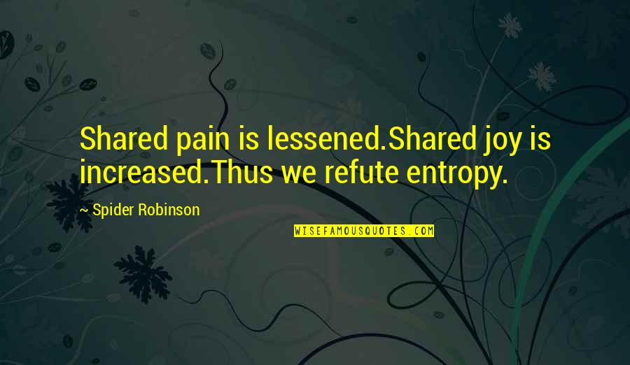 Spider Quotes By Spider Robinson: Shared pain is lessened.Shared joy is increased.Thus we