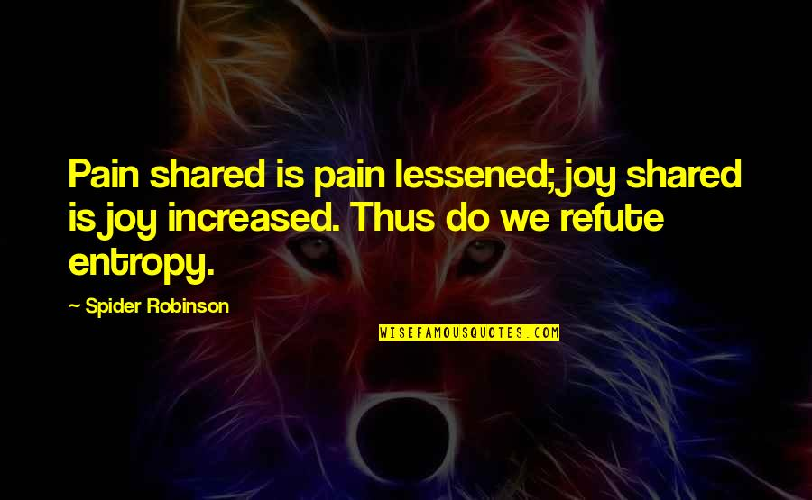 Spider Quotes By Spider Robinson: Pain shared is pain lessened; joy shared is
