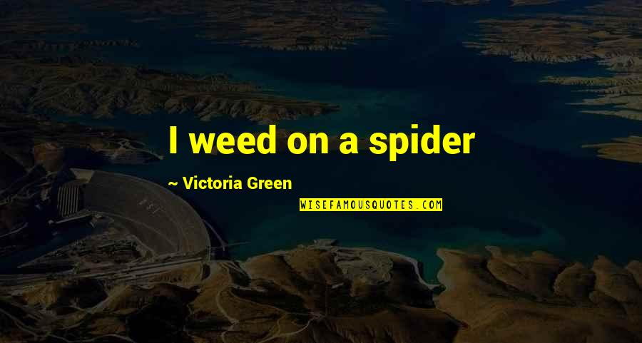 Spider Quotes By Victoria Green: I weed on a spider