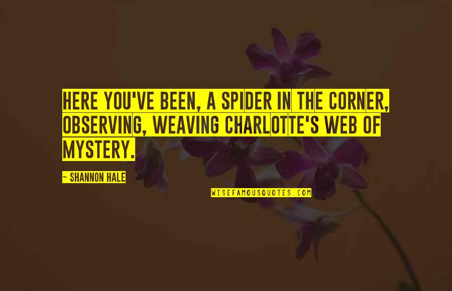 Spider Web Quotes By Shannon Hale: Here you've been, a spider in the corner,