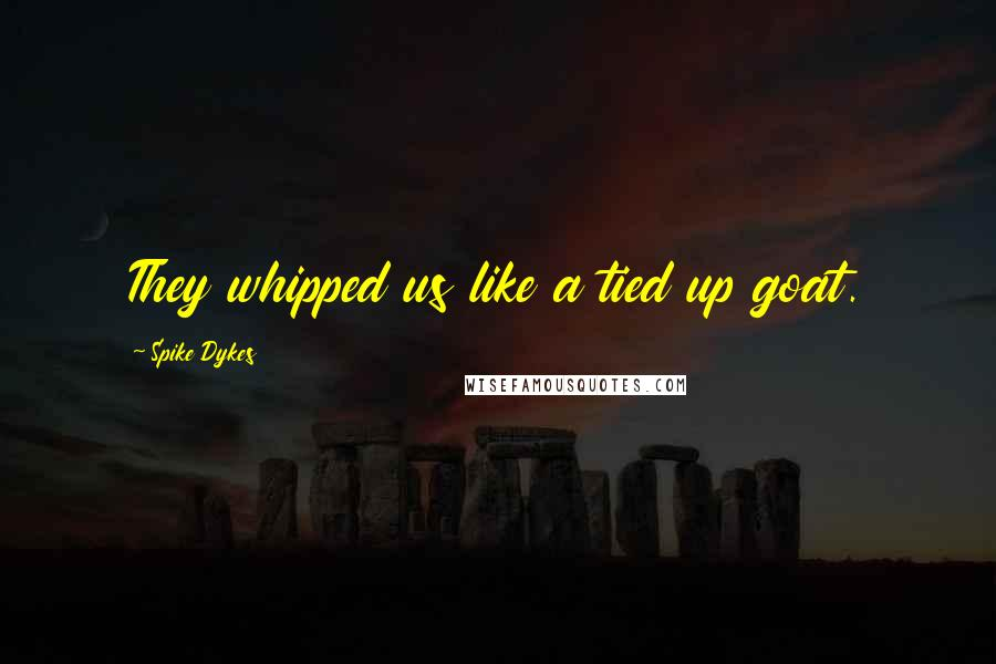 Spike Dykes quotes: They whipped us like a tied up goat.