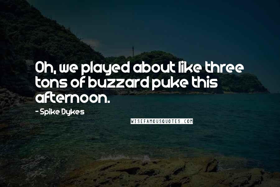 Spike Dykes quotes: Oh, we played about like three tons of buzzard puke this afternoon.