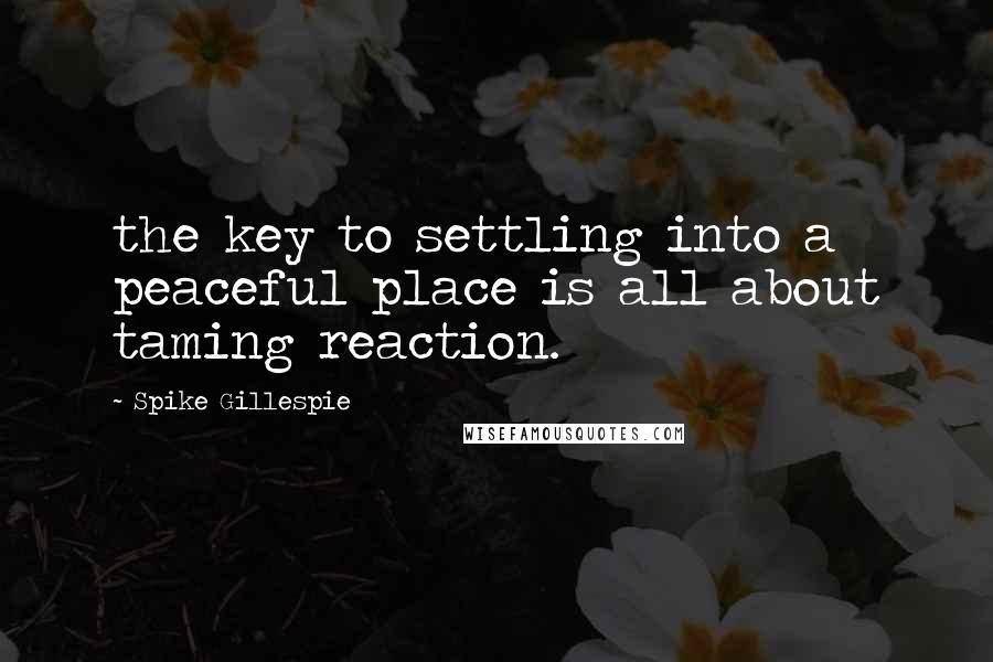 Spike Gillespie quotes: the key to settling into a peaceful place is all about taming reaction.
