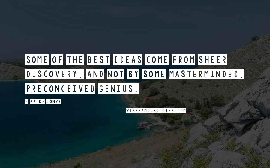 Spike Jonze quotes: Some of the best ideas come from sheer discovery, and not by some masterminded, preconceived genius.