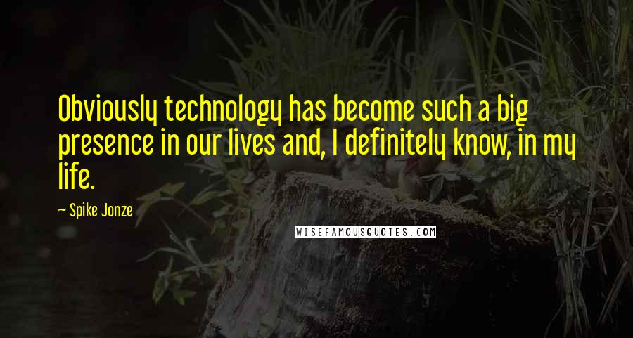 Spike Jonze quotes: Obviously technology has become such a big presence in our lives and, I definitely know, in my life.